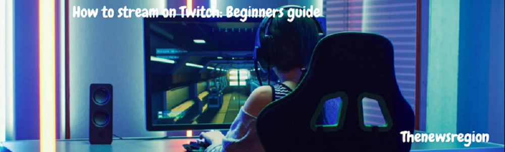 How to stream on Twitch: Beginners guide
